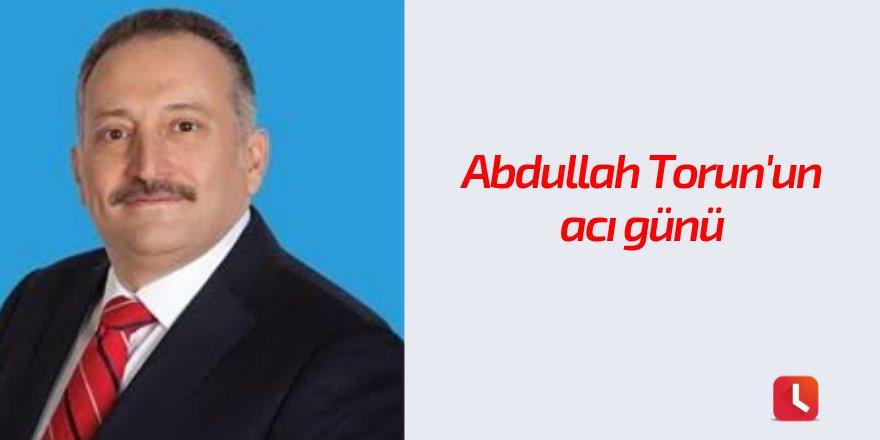 Abdullah Torun'un acı günü