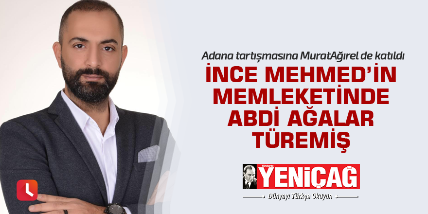 """""""İnce Mehmed'in memleketinde Abdi Ağalar türemiş"""""""