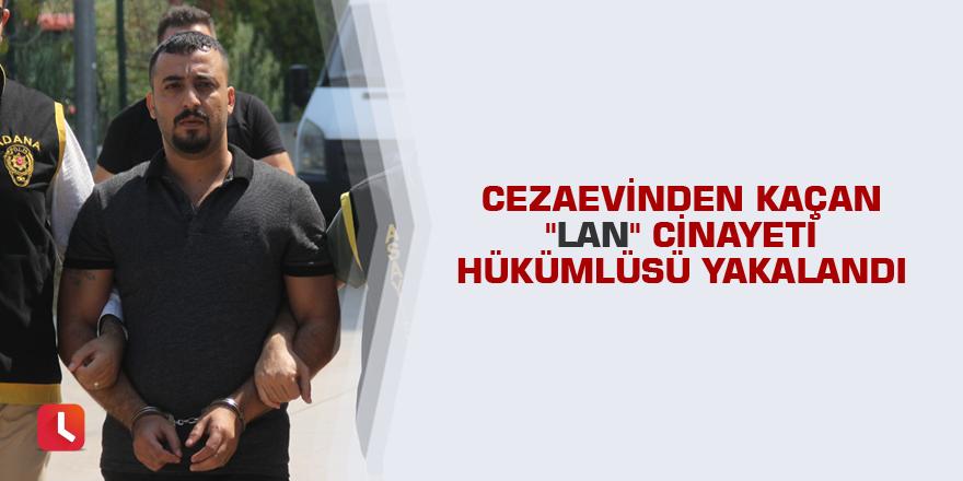 """Cezaevinden kaçan """"lan"""" cinayeti hükümlüsü yakalandı"""
