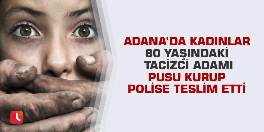 Adana'da kadınlar 80 yaşındaki tacizci adamı pusu kurup polise teslim etti