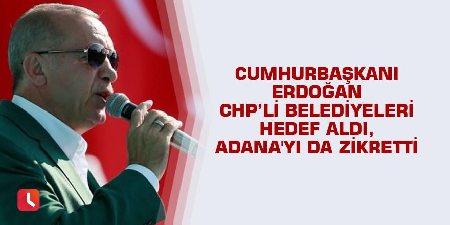 Erdoğan CHP'li belediyeleri hedef aldı, Adana'yı da zikretti