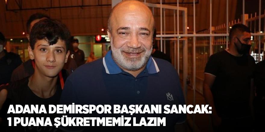 Adana Demirspor Başkanı Sancak: 1 puana şükretmemiz lazım