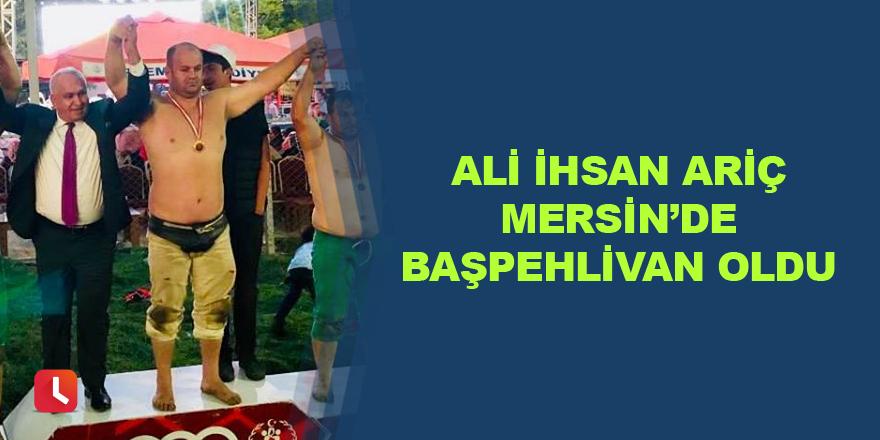 Ali İhsan Ariç Mersin'de başpehlivan oldu