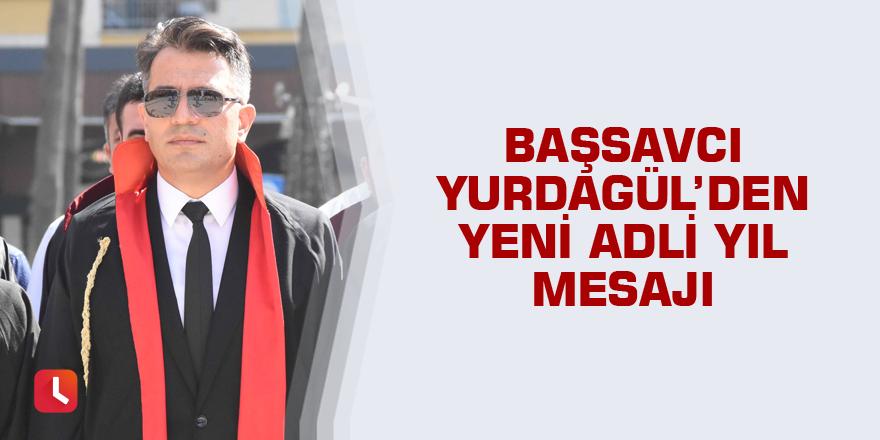 Başsavcı Yurdagül'den yeni adli yıl mesajı