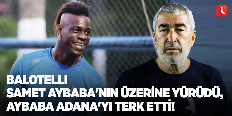 Balotelli Samet Aybaba'nın üzerine yürüdü, Aybaba Adana'yı terk etti!