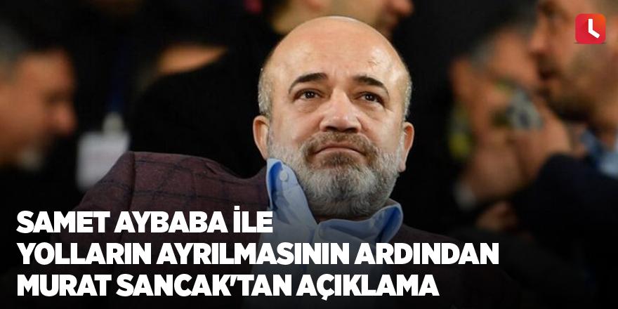 Samet Aybaba ile yolların ayrılmasının ardından Murat Sancak'tan açıklama