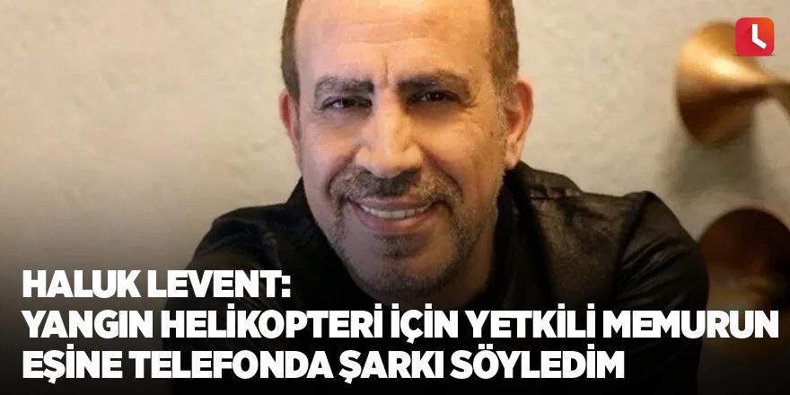 Haluk Levent: Yangın helikopteri kiralamak için yetkili memurun eşine telefonda şarkı söyledim