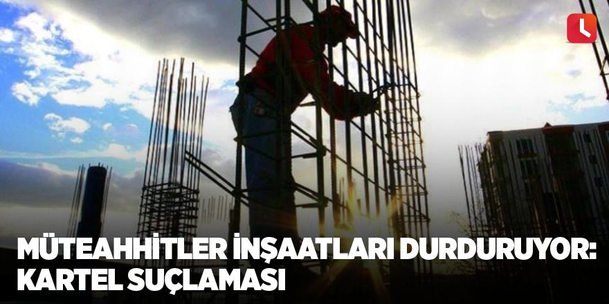 Müteahhitler inşaatları durduruyor: Kartel suçlaması