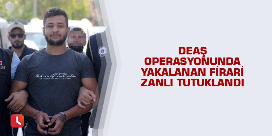 DEAŞ operasyonunda yakalanan firari zanlı tutuklandı