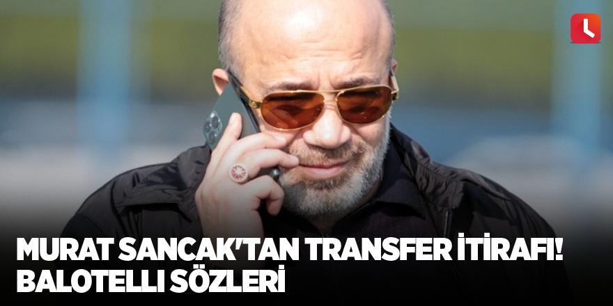 Murat Sancak'tan transfer itirafı! Balotelli sözleri