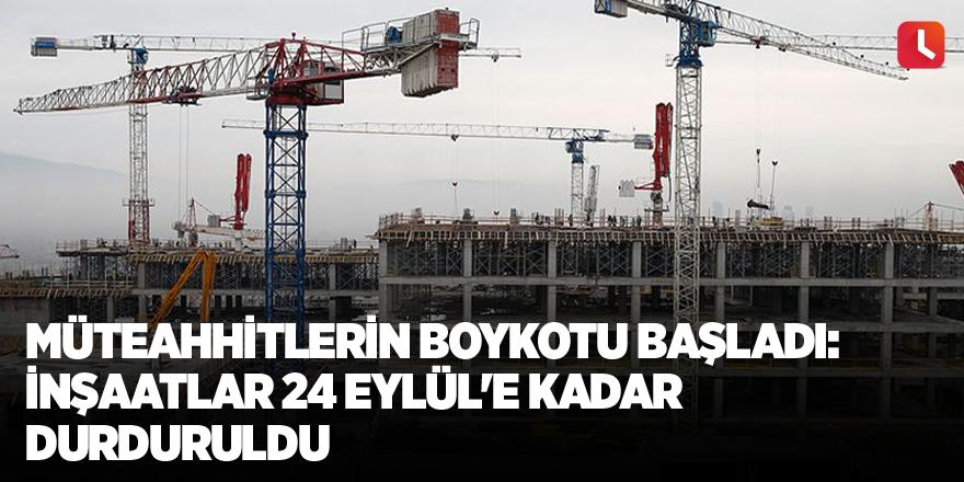 Müteahhitlerin boykotu başladı: İnşaatlar 24 Eylül'e kadar durduruldu