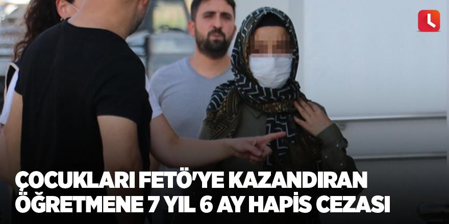 Çocukları FETÖ'ye kazandıran öğretmene 7 yıl 6 ay hapis cezası