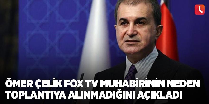 Ömer Çelik FOX TV muhabirinin neden toplantıya alınmadığını açıkladı
