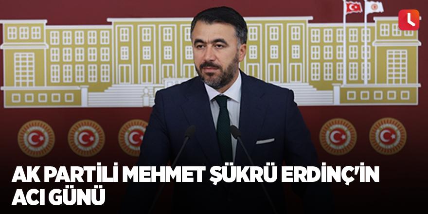 AK Partili Mehmet Şükrü Erdinç'in acı günü