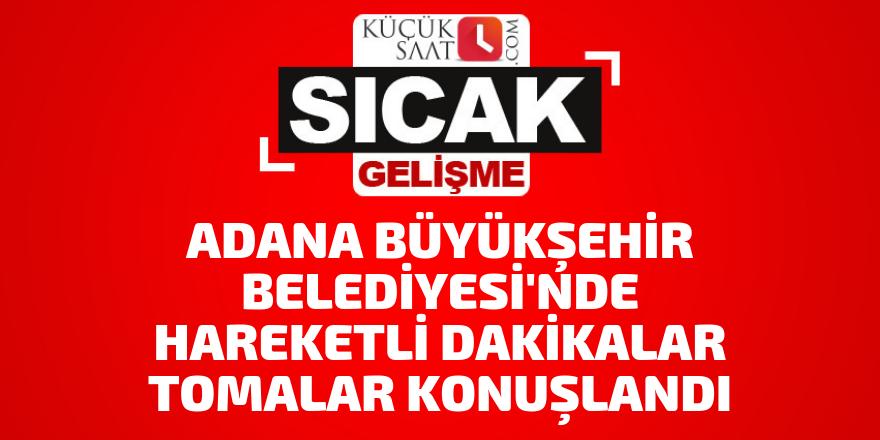 Adana Büyükşehir Belediyesi'nde hareketli dakikalar