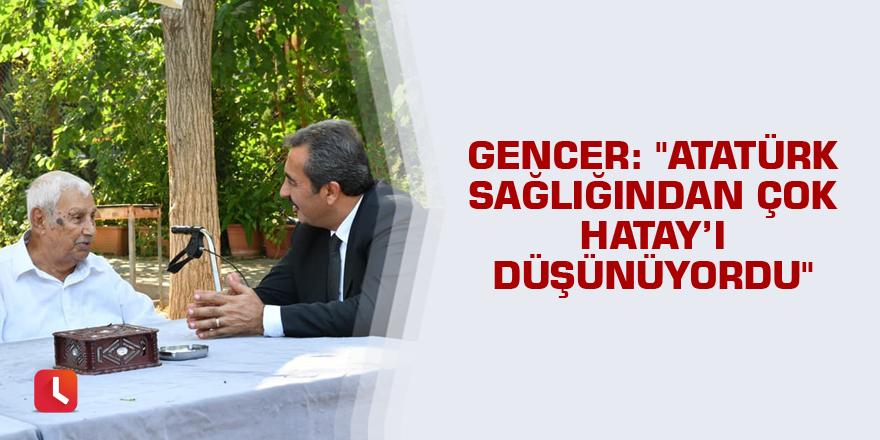 """""""Atatürk sağlığından çok Hatay'ı düşünüyordu"""""""
