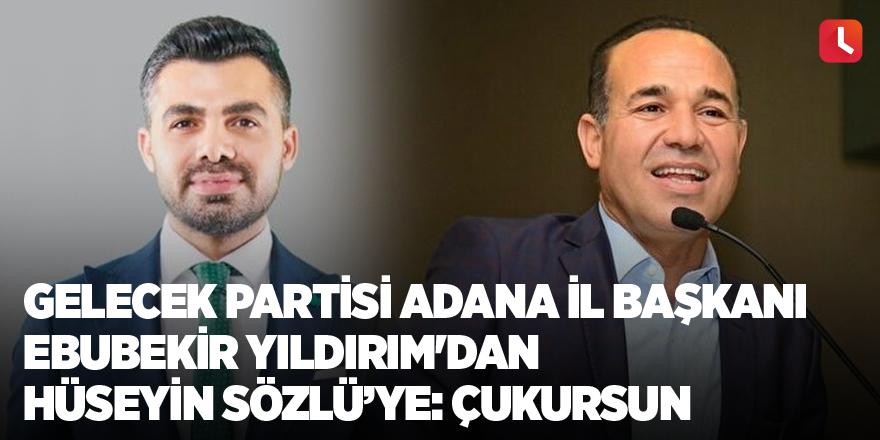 Gelecek Partisi Adana İl Başkanı Ebubekir Yıldırım'dan Hüseyin Sözlü'ye: Çukursun