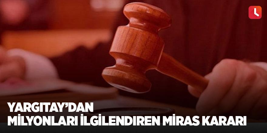 Yargıtay'dan milyonları ilgilendiren miras kararı