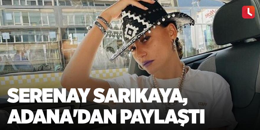 Serenay Sarıkaya, Adana'dan paylaştı