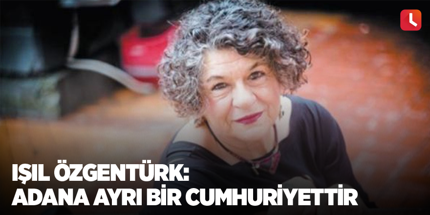 Işıl Özgentürk: Adana ayrı bir Cumhuriyettir