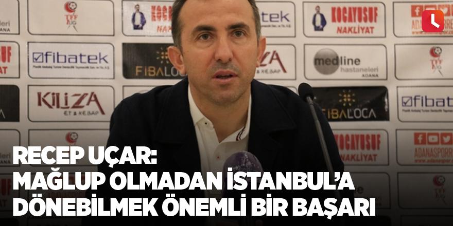 Recep Uçar: Mağlup olmadan İstanbul'a dönebilmek önemli bir başarı