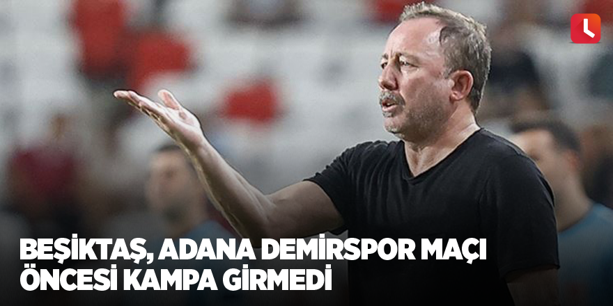 Beşiktaş, Adana Demirspor maçı öncesi kampa girmedi