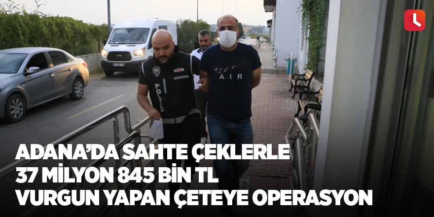 Adana'da sahte çeklerle 37 milyon 845 bin TL vurgun yapan çeteye operasyon