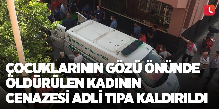 Çocuklarının gözü önünde öldürülen kadının cenazesi adli tıpa kaldırıldı