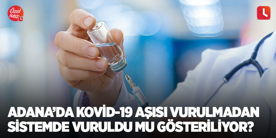 Adana'da Kovid-19 aşısı vurulmadan sistemde vuruldu mu gösteriliyor?