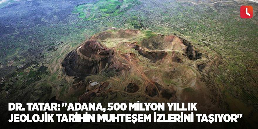 """Dr. Tatar: """"Adana, 500 milyon yıllık jeolojik tarihin muhteşem izlerini taşıyor"""""""