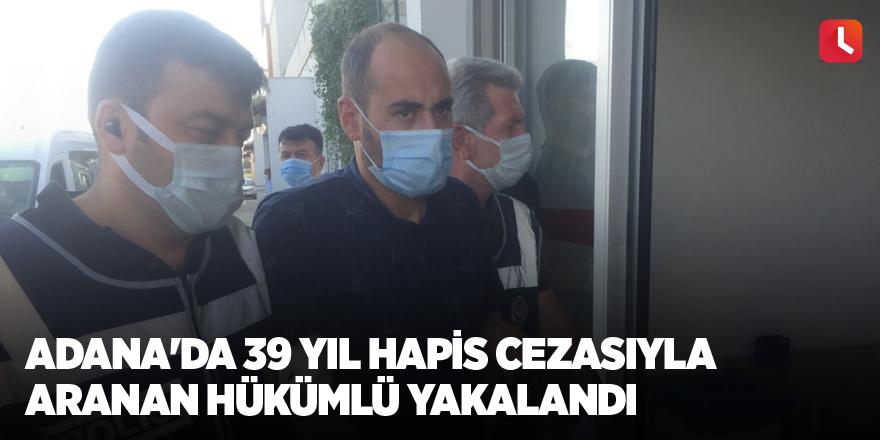 Adana'da 39 yıl hapis cezasıyla aranan hükümlü yakalandı