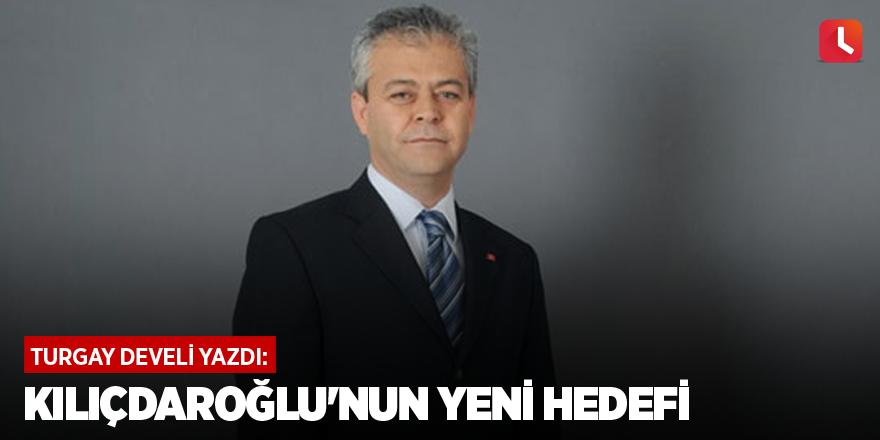 Kılıçdaroğlu'nun Yeni Hedefi