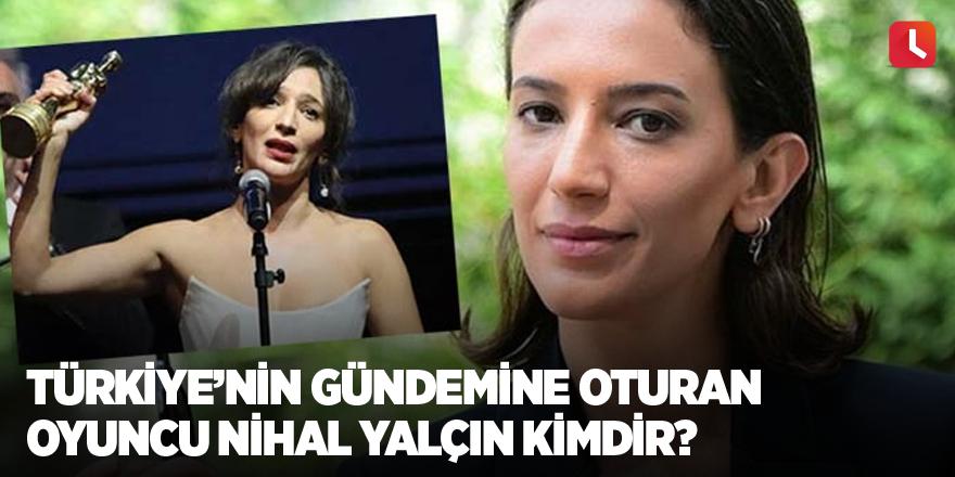 Türkiye'nin gündemine oturan oyuncu Nihal Yalçın kimdir?