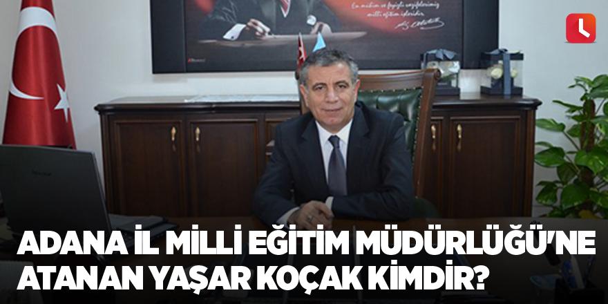 Adana İl Milli Eğitim Müdürlüğü'ne atanan Yaşar Koçak kimdir?