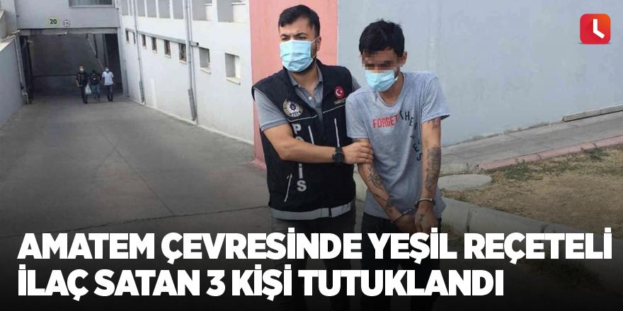 AMATEM çevresinde yeşil reçeteli ilaç satan 3 kişi tutuklandı
