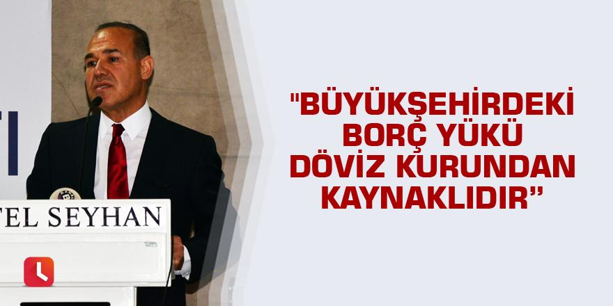 """""""Büyükşehir Belediyesi'nin borç yükü döviz kurundan kaynaklıdır"""""""