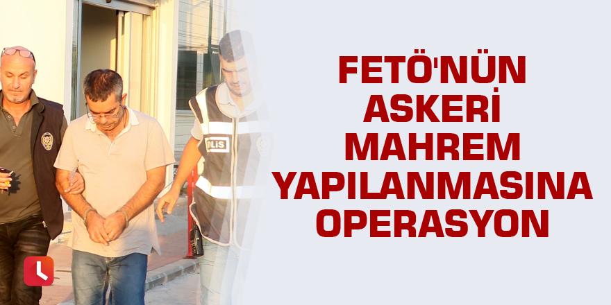 FETÖ'nün askeri mahrem yapılanmasına operasyon