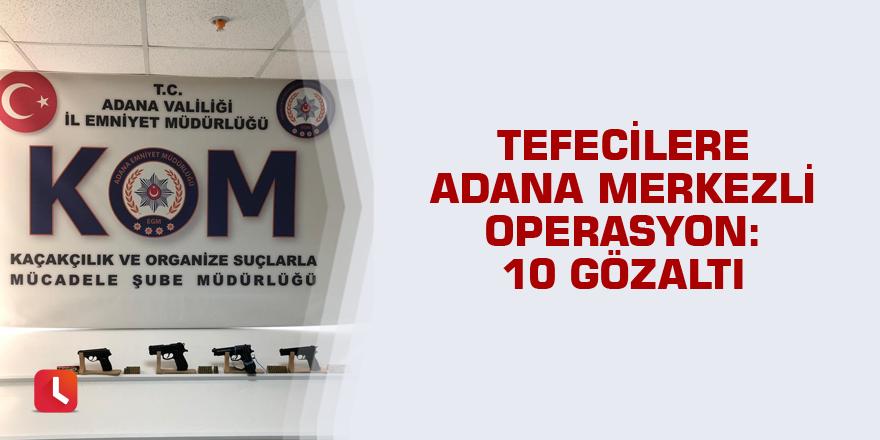 Tefecilere Adana merkezli operasyon: 10 gözaltı