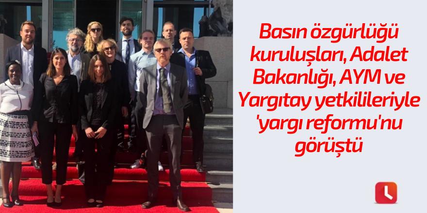 Basın özgürlüğü kuruluşları, Adalet Bakanlığı, AYM ve Yargıtay yetkilileriyle 'yargı reformu'nu görüştü