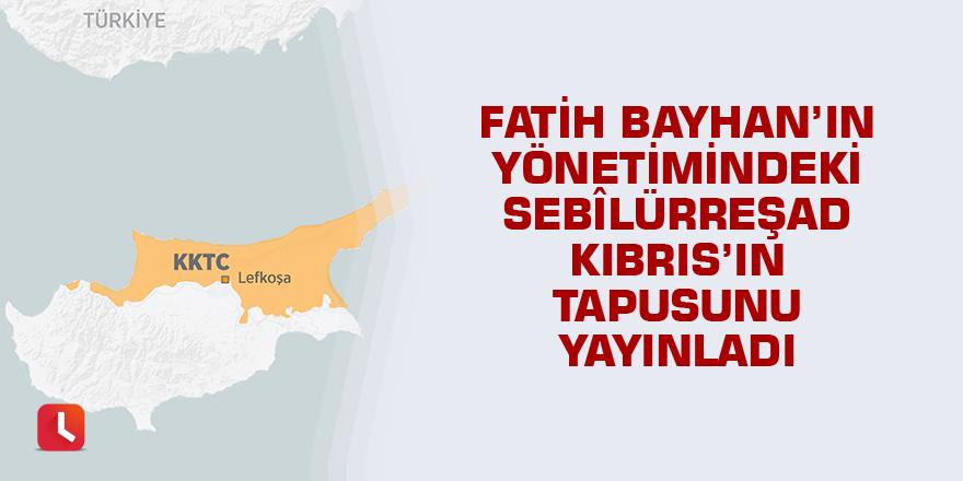 Fatih Bayhan'ın yönetimindeki Sebilürreşad Kıbrıs'ın tapusunu yayınladı