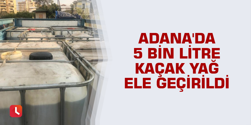 Adana'da 5 bin litre kaçak yağ ele geçirildi