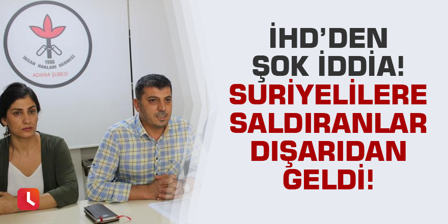 İHD: Adana'da Suriyelilere saldıranlar dışarıdan geldi