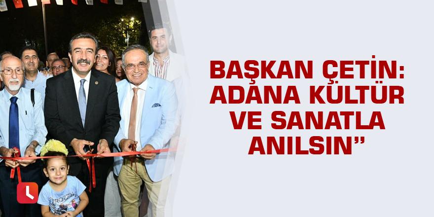 Başkan Çetin: Adana kültür ve sanatla anılsın