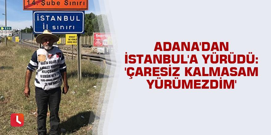 Adana'dan İstanbul'a yürüdü: 'Çaresiz kalmasam yürümezdim'