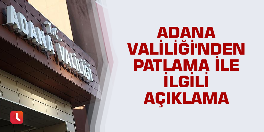Adana Valiliği'nden patlama ile ilgili açıklama