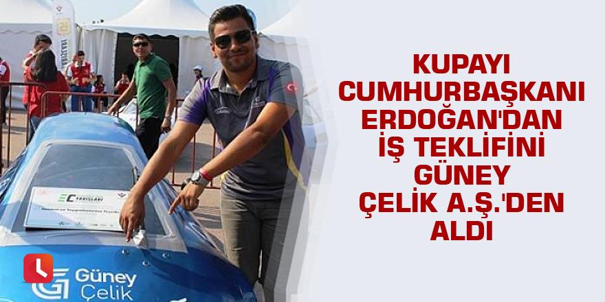 Kupayı Cumhurbaşkanı Erdoğan'dan iş teklifini Güney Çelik A.Ş.'den aldı