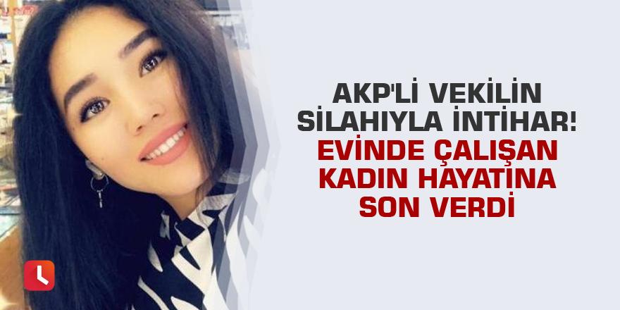 AKP'li vekilin silahıyla intihar! Evinde çalışan kadın hayatına son verdi