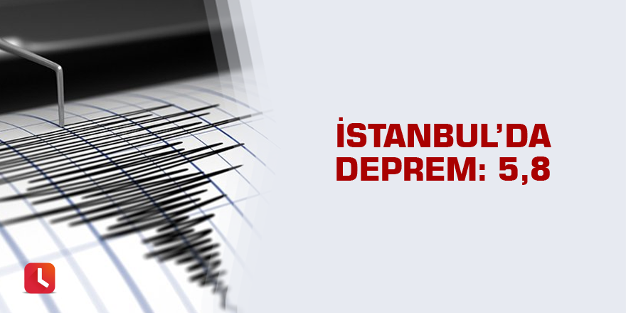 İstanbul'da deprem: 5,8