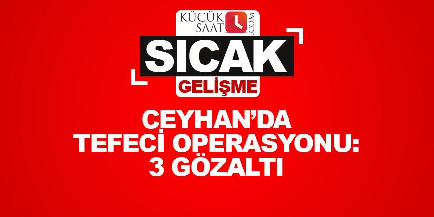 Ceyhan'da tefeci operasyonu: 3 gözaltı
