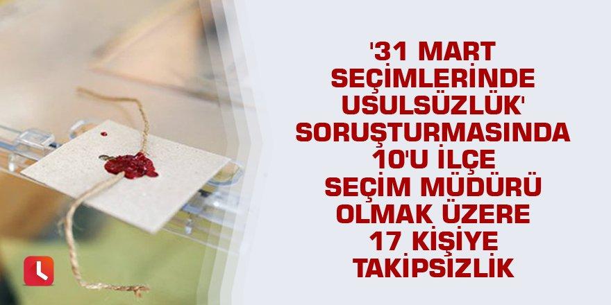'31 Mart seçimlerinde usulsüzlük' soruşturmasında 10'u ilçe seçim müdürü olmak üzere 17 kişiye takipsizlik